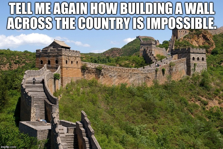 China great wall | TELL ME AGAIN HOW BUILDING A WALL ACROSS THE COUNTRY IS IMPOSSIBLE. | image tagged in china great wall | made w/ Imgflip meme maker