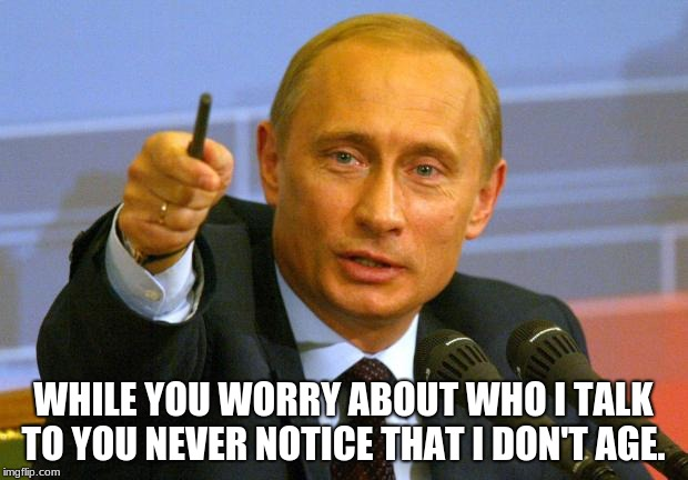 Good Guy Putin | WHILE YOU WORRY ABOUT WHO I TALK TO YOU NEVER NOTICE THAT I DON'T AGE. | image tagged in memes,good guy putin | made w/ Imgflip meme maker