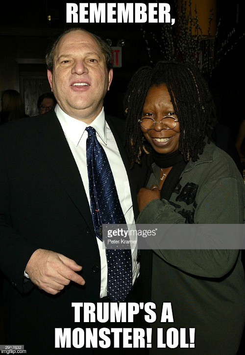 More Liberal Hypocrisy  | REMEMBER, TRUMP'S A MONSTER! LOL! | image tagged in hypocrisy,liberal hypocrisy,harvey weinstein,whoopi goldberg | made w/ Imgflip meme maker