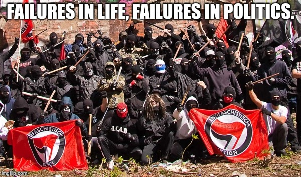 FAILURES IN LIFE, FAILURES IN POLITICS. | image tagged in antifa | made w/ Imgflip meme maker