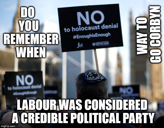 Corbyn - holocaust denial | DO   YOU   REMEMBER WHEN LABOUR WAS CONSIDERED A CREDIBLE POLITICAL PARTY WAY TO GO CORBYN | image tagged in corbyn anti-semitism,corbyn eww,party of haters,communist socialist,momentum students,mcdonnell abbott | made w/ Imgflip meme maker