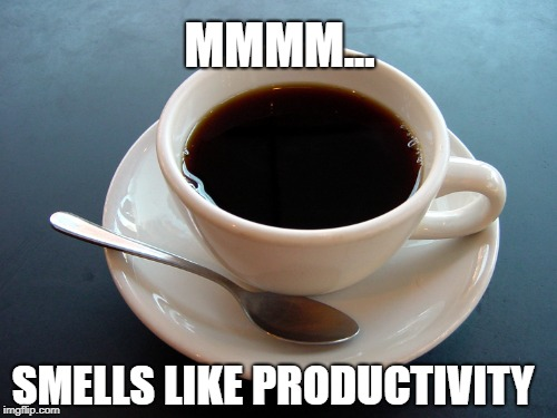 MMMM... SMELLS LIKE PRODUCTIVITY | image tagged in coffee,coffee addict,anxiety,productivity | made w/ Imgflip meme maker