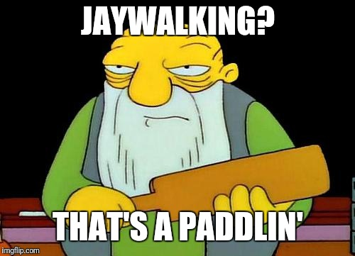 That's a paddlin' Meme | JAYWALKING? THAT'S A PADDLIN' | image tagged in memes,that's a paddlin' | made w/ Imgflip meme maker