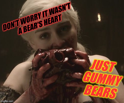 DON'T WORRY IT WASN'T A BEAR'S HEART JUST GUMMY BEARS | made w/ Imgflip meme maker