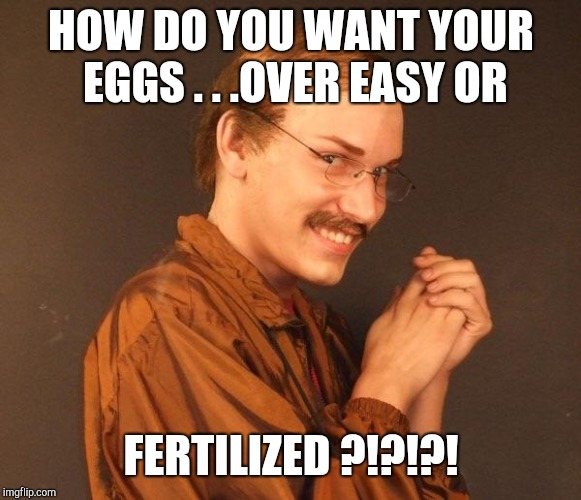 Creepy guy | HOW DO YOU WANT YOUR EGGS . . .OVER EASY OR FERTILIZED ?!?!?! | image tagged in creepy guy | made w/ Imgflip meme maker