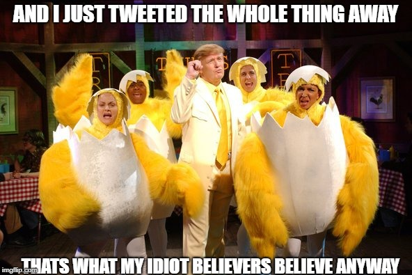 Chicken Trump | AND I JUST TWEETED THE WHOLE THING AWAY THATS WHAT MY IDIOT BELIEVERS BELIEVE ANYWAY | image tagged in chicken trump | made w/ Imgflip meme maker