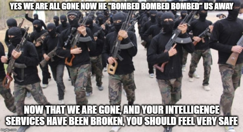 "YES WE ARE ALL GONE NOW HE ""BOMBED BOMBED BOMBED"" US AWAY NOW THAT WE ARE GONE, AND YOUR INTELLIGENCE SERVICES HAVE BEEN BROKEN, YOU SHOULD  
