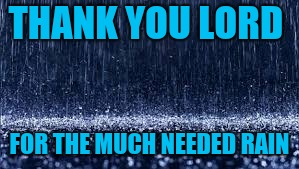 THANK YOU LORD FOR THE MUCH NEEDED RAIN | image tagged in raining | made w/ Imgflip meme maker