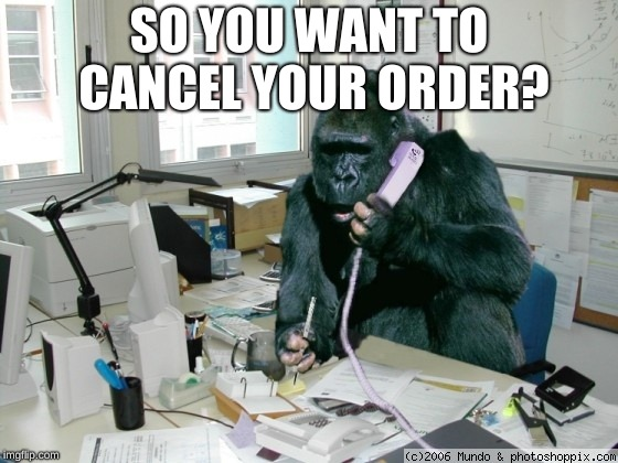 gorilla on phone | SO YOU WANT TO CANCEL YOUR ORDER? | image tagged in gorilla on phone | made w/ Imgflip meme maker