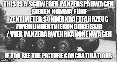 The Beauty of German language | THIS IS A SCHWERER PANZERSPÄHWAGEN SIEBEN KOMMA FÜNF ZENTIMETER SONDERKRAFTFAHRZEUG ZWEIHUNDERTVIERUNDDREISSIG / VIER PANZERABWEHRKANONENWAG | image tagged in wtf,germany,germans | made w/ Imgflip meme maker