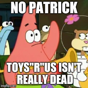 "No Patrick Meme | NO PATRICK TOYS""R""US ISN'T REALLY DEAD 