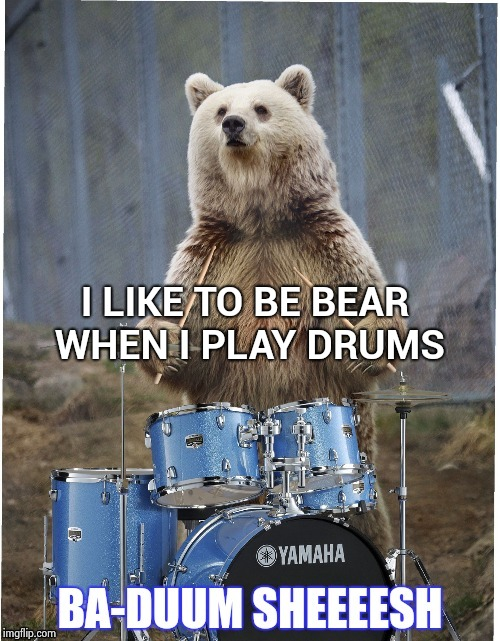 I LIKE TO BE BEAR WHEN I PLAY DRUMS | image tagged in drummer bear | made w/ Imgflip meme maker