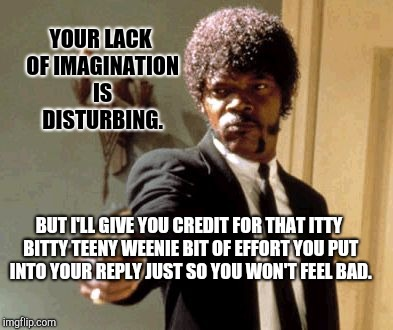 Say That Again I Dare You Meme | YOUR LACK OF IMAGINATION IS DISTURBING. BUT I'LL GIVE YOU CREDIT FOR THAT ITTY BITTY TEENY WEENIE BIT OF EFFORT YOU PUT INTO YOUR REPLY JUST | image tagged in memes,say that again i dare you | made w/ Imgflip meme maker