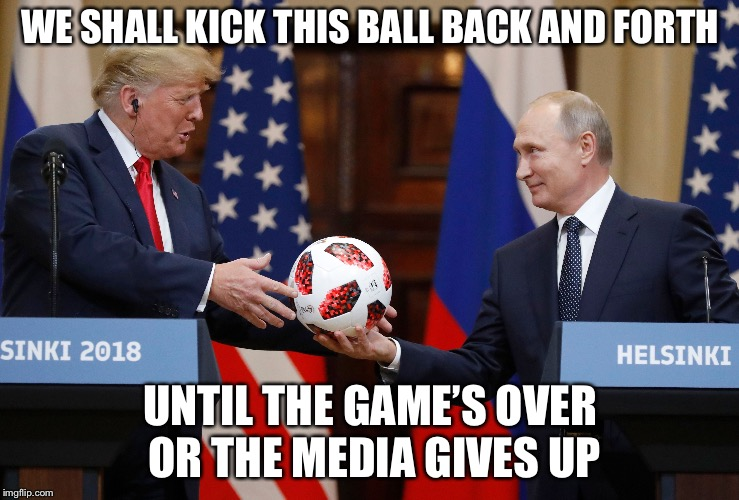 We Shall Call it Dodge Ball | WE SHALL KICK THIS BALL BACK AND FORTH UNTIL THE GAME'S OVER OR THE MEDIA GIVES UP | image tagged in trump russia collusion,vladimir putin,memes,donald trump,donald trump vladamir putin,bromance | made w/ Imgflip meme maker