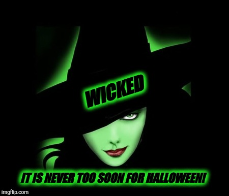 W I C K E D | WICKED IT IS NEVER TOO SOON FOR HALLOWEEN! | image tagged in wicked,wicked witch,meme,halloween is coming,too soon,i love halloween | made w/ Imgflip meme maker