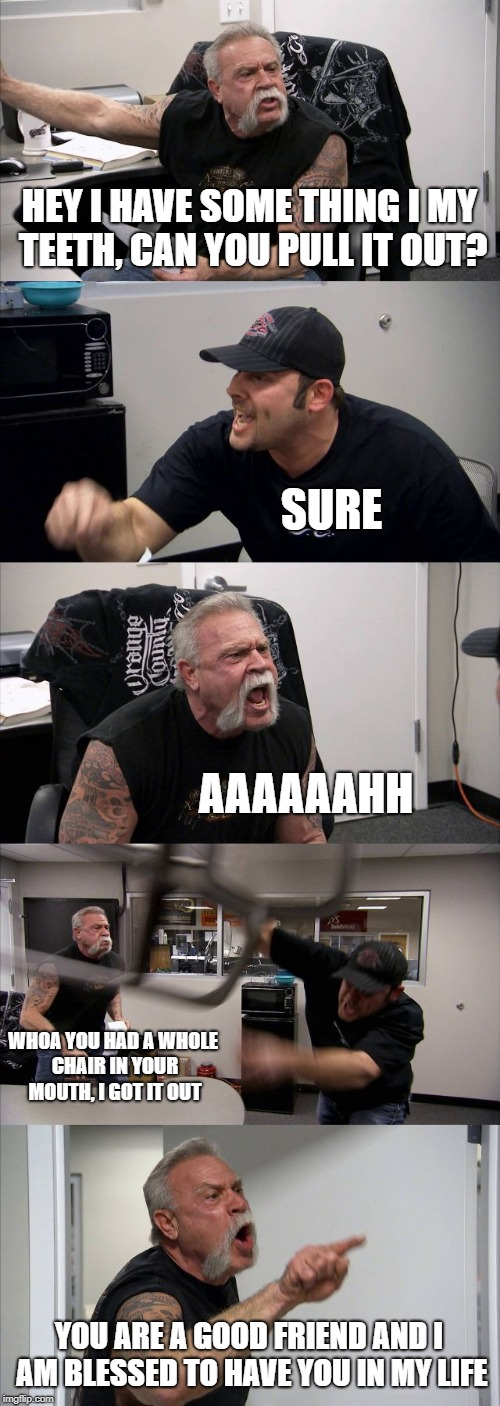 American Chopper Argument Meme | HEY I HAVE SOME THING I MY TEETH, CAN YOU PULL IT OUT? SURE AAAAAAHH WHOA YOU HAD A WHOLE CHAIR IN YOUR MOUTH, I GOT IT OUT YOU ARE A GOOD F | image tagged in memes,american chopper argument | made w/ Imgflip meme maker