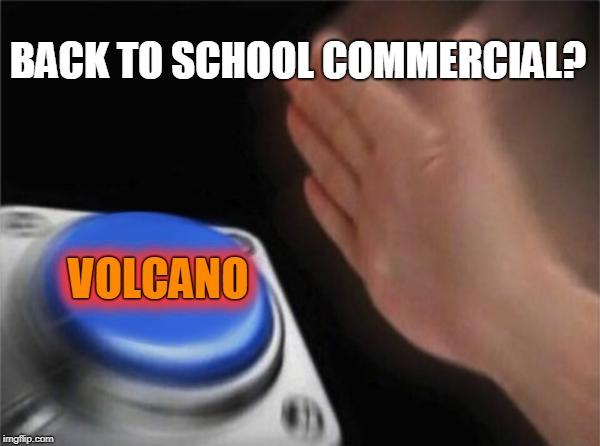 Blank Nut Button Meme | BACK TO SCHOOL COMMERCIAL? VOLCANO VOLCANO | image tagged in memes,blank nut button | made w/ Imgflip meme maker
