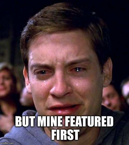crying peter parker | BUT MINE FEATURED FIRST | image tagged in crying peter parker | made w/ Imgflip meme maker