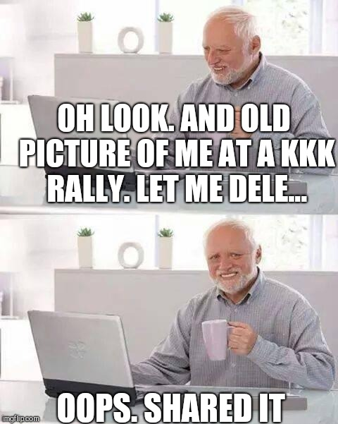Hide the Pain Harold Meme | OH LOOK. AND OLD PICTURE OF ME AT A KKK RALLY. LET ME DELE... OOPS. SHARED IT | image tagged in memes,hide the pain harold | made w/ Imgflip meme maker