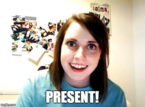 Overly Attached Girlfriend Meme | PRESENT! | image tagged in memes,overly attached girlfriend | made w/ Imgflip meme maker