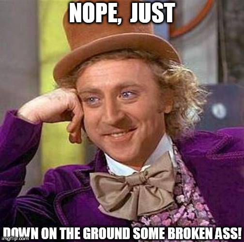 Creepy Condescending Wonka Meme | NOPE,  JUST DOWN ON THE GROUND SOME BROKEN ASS! | image tagged in memes,creepy condescending wonka | made w/ Imgflip meme maker