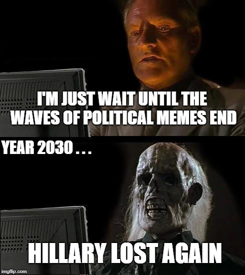 Ill Just Wait Here Meme | I'M JUST WAIT UNTIL THE WAVES OF POLITICAL MEMES END YEAR 2030 . . . HILLARY LOST AGAIN | image tagged in memes,ill just wait here,political meme | made w/ Imgflip meme maker