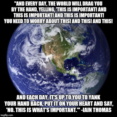 "earth | ""AND EVERY DAY, THE WORLD WILL DRAG YOU BY THE HAND, YELLING, 'THIS IS IMPORTANT! AND THIS IS IMPORTANT! AND THIS IS IMPORTANT! YOU NEED TO  