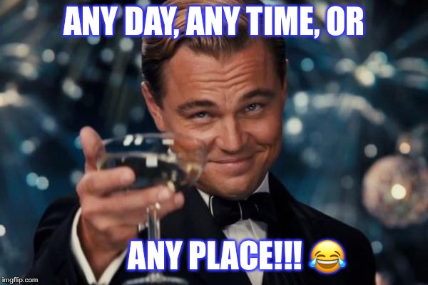 Leonardo Dicaprio Cheers Meme | ANY DAY, ANY TIME, OR ANY PLACE!!!  | image tagged in memes,leonardo dicaprio cheers | made w/ Imgflip meme maker