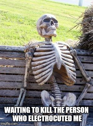 Waiting Skeleton Meme | WAITING TO KILL THE PERSON WHO ELECTROCUTED ME | image tagged in memes,waiting skeleton | made w/ Imgflip meme maker