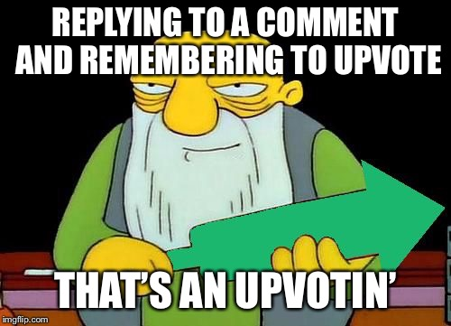 That's an upvotin' | REPLYING TO A COMMENT AND REMEMBERING TO UPVOTE THAT'S AN UPVOTIN' | image tagged in that's an upvotin' | made w/ Imgflip meme maker