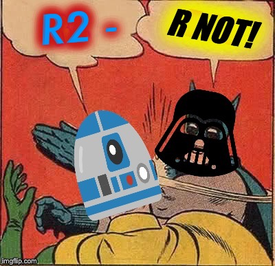 Bad Photoshop Sunday a btbeeston Event! The Phantom Comeback | R NOT! R2 - | image tagged in bad photoshop sunday,batman slapping robin,darth vader,r2d2 | made w/ Imgflip meme maker