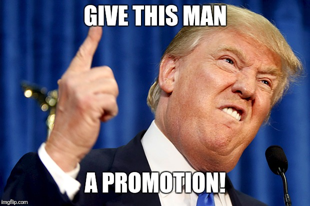 Donald Trump | GIVE THIS MAN A PROMOTION! | image tagged in donald trump | made w/ Imgflip meme maker