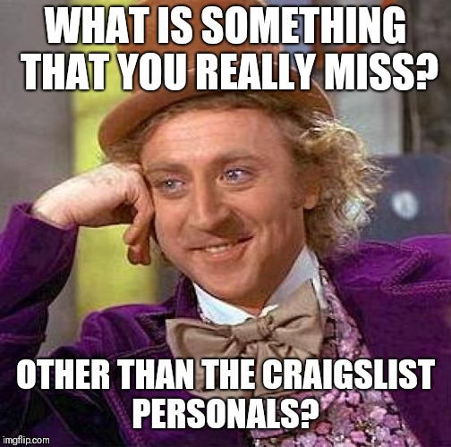 Question of the day  | WHAT IS SOMETHING THAT YOU REALLY MISS? OTHER THAN THE CRAIGSLIST PERSONALS? | image tagged in memes,creepy condescending wonka,questions,question | made w/ Imgflip meme maker
