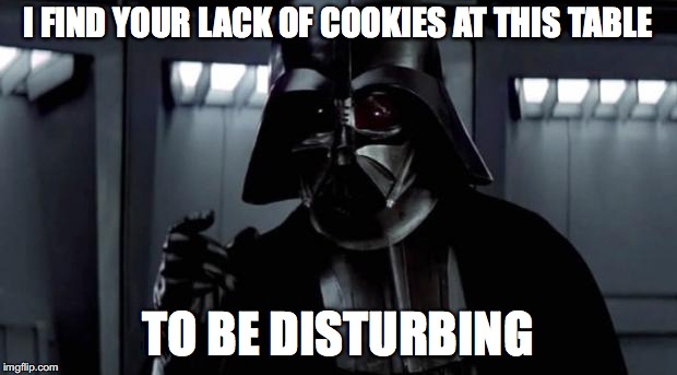 I find your lack of X disturbing | I FIND YOUR LACK OF COOKIES AT THIS TABLE TO BE DISTURBING | image tagged in i find your lack of x disturbing | made w/ Imgflip meme maker