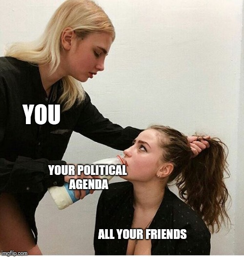 YOU ALL YOUR FRIENDS YOUR POLITICAL AGENDA | image tagged in forced to drink milk | made w/ Imgflip meme maker