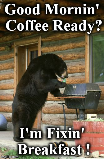 Good Mornin' Coffee Ready? I'm Fixin' Breakfast ! | image tagged in 1111 | made w/ Imgflip meme maker