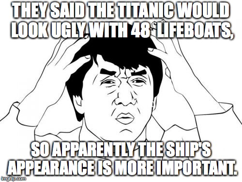 Jackie Chan WTF Meme | THEY SAID THE TITANIC WOULD LOOK UGLY WITH 48  LIFEBOATS, SO APPARENTLY THE SHIP'S APPEARANCE IS MORE IMPORTANT. | image tagged in memes,jackie chan wtf | made w/ Imgflip meme maker