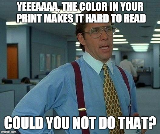 That Would Be Great Meme | YEEEAAAA, THE COLOR IN YOUR PRINT MAKES IT HARD TO READ COULD YOU NOT DO THAT? | image tagged in memes,that would be great | made w/ Imgflip meme maker