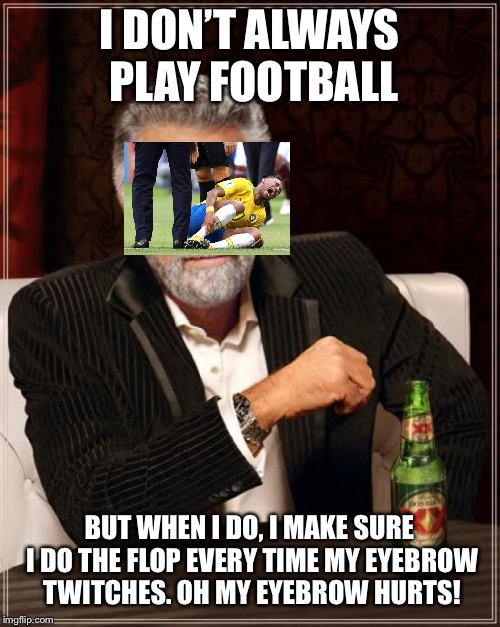 Floppy Footballers | I DON'T ALWAYS PLAY FOOTBALL BUT WHEN I DO, I MAKE SURE I DO THE FLOP EVERY TIME MY EYEBROW TWITCHES. OH MY EYEBROW HURTS! | image tagged in memes,the most interesting man in the world,neymar,flop,football | made w/ Imgflip meme maker