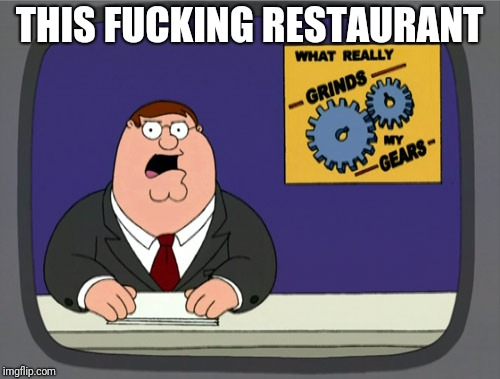 Peter Griffin News Meme | THIS F**KING RESTAURANT | image tagged in memes,peter griffin news | made w/ Imgflip meme maker