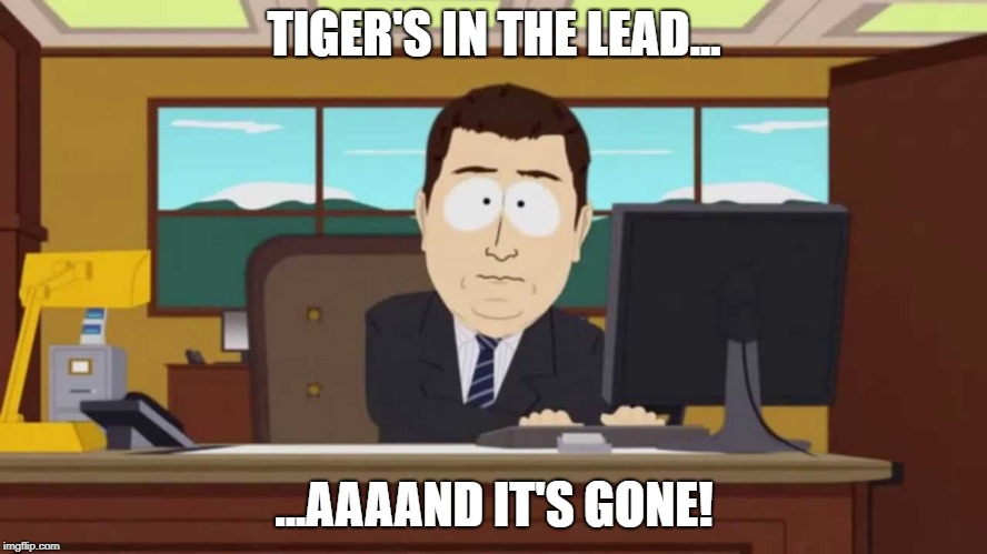Tiger's Lead Is Gone | TIGER'S IN THE LEAD... ...AAAAND IT'S GONE! | image tagged in tiger woods,tiger,pga tour,the open,golf,south park | made w/ Imgflip meme maker