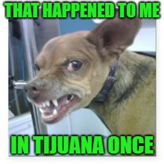 THAT HAPPENED TO ME IN TIJUANA ONCE | made w/ Imgflip meme maker