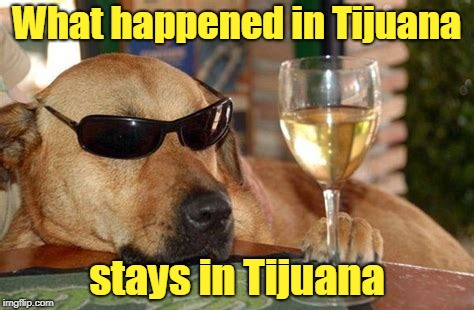 What happened in Tijuana stays in Tijuana | made w/ Imgflip meme maker