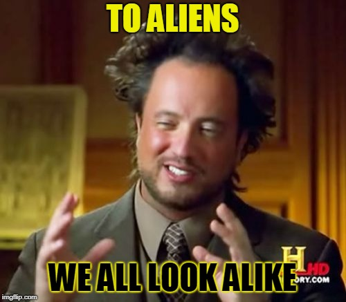Ancient Aliens Meme | TO ALIENS WE ALL LOOK ALIKE | image tagged in memes,ancient aliens | made w/ Imgflip meme maker