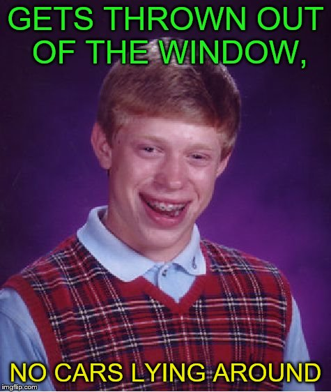 Bad Luck Brian Meme | GETS THROWN OUT OF THE WINDOW, NO CARS LYING AROUND | image tagged in memes,bad luck brian | made w/ Imgflip meme maker