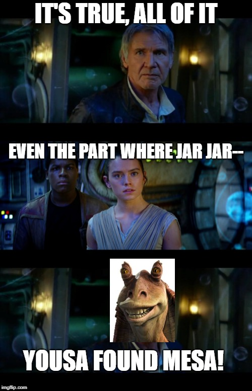 It's true, all of it han so---jar jar binks | IT'S TRUE, ALL OF IT EVEN THE PART WHERE JAR JAR-- YOUSA FOUND MESA! | image tagged in memes,it's true all of it han solo | made w/ Imgflip meme maker