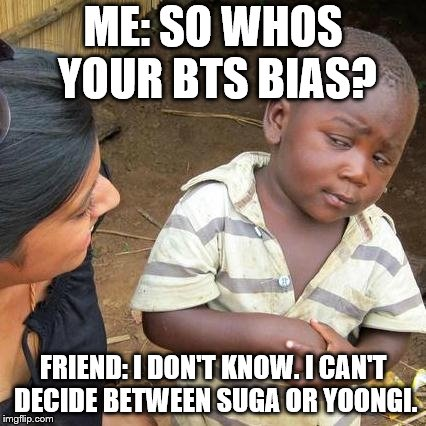 Third World Skeptical Kid Meme | ME: SO WHOS YOUR BTS BIAS? FRIEND: I DON'T KNOW. I CAN'T DECIDE BETWEEN SUGA OR YOONGI. | image tagged in memes,third world skeptical kid | made w/ Imgflip meme maker