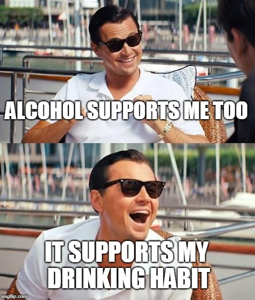 Leonardo Dicaprio Wolf Of Wall Street Meme | ALCOHOL SUPPORTS ME TOO IT SUPPORTS MY DRINKING HABIT | image tagged in memes,leonardo dicaprio wolf of wall street | made w/ Imgflip meme maker