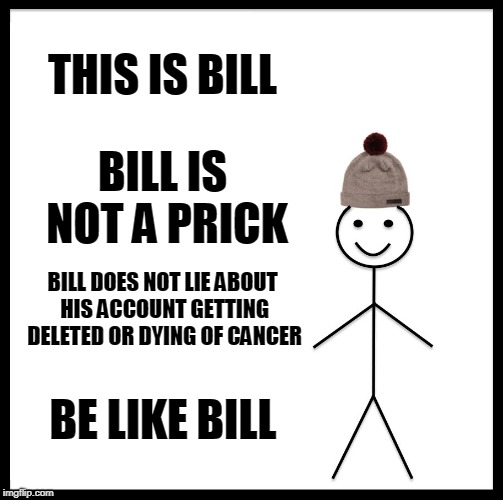 (In response to UnbreakLP) Just why? | THIS IS BILL BILL IS NOT A PRICK BILL DOES NOT LIE ABOUT HIS ACCOUNT GETTING DELETED OR DYING OF CANCER BE LIKE BILL | image tagged in memes,be like bill,unbreaklp,curry2017 | made w/ Imgflip meme maker