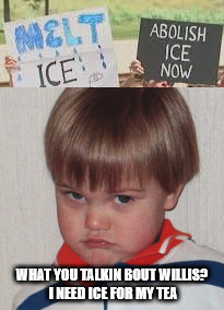 ice |  WHAT YOU TALKIN BOUT WILLIS? I NEED ICE FOR MY TEA | image tagged in cj | made w/ Imgflip meme maker